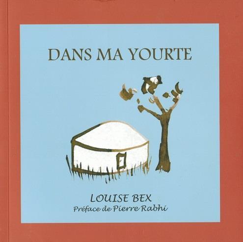 """""""DANS MA YOURTE"""" DE LOUISE BEX, PREFACE PIERRE RABHI"""