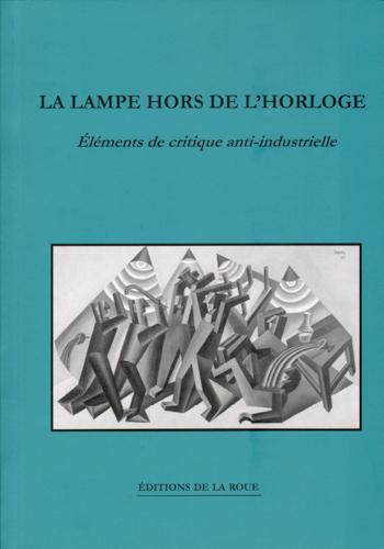 LAMPE HORS DE L'HORLOGE (LA) - REFLEXIONS ANTI-INDUSTRIELLES SUR LES POSSIBILITES DE RESISTANCE
