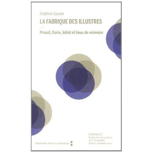 LA FABRIQUE DES ILLUSTRES - PROUST, CURIE, JOLIOT ET LIEUX DE MEMOIRE