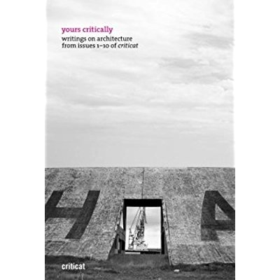 YOURS CRITICALLY : WRITING ON ARCHITECTURE FROM ISSUES 1-10 OF CRITICAT