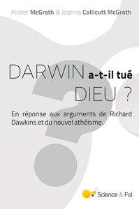 DARWIN A-T-IL TUE DIEU ? - EN REPONSE AUX ARGUMENTS DE RICHARD DAWKINS ET DU NOUVEL ATHEISME