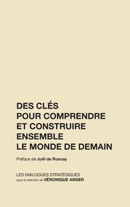 DES CLES POUR COMPRENDRE ET CONSTRUIRE ENSEMBLE LE MONDE DE DEMAIN - (EDITION REVUE ET AUGMENTEE)