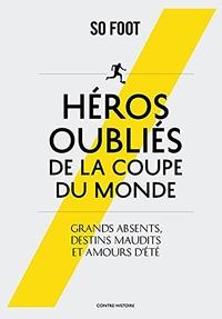 HEROS OUBLIES DE LA COUPE DU MONDE - GRANDS ABSENTS, DESTINS MAUDITS ET AMOURS D'ETE