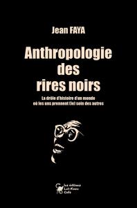 ANTHROPOLOGIE DES RIRES NOIRS - LA DROLE D HISTOIRE D UN MONDE OU LES UNS PRENNENT (LE) SOIN DES AUT