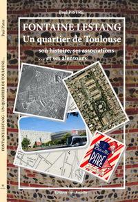 FONTAINE LESTANG. UN QUARTIER DE TOULOUSE: SON HISTOIRE, SES ASSOCIATIONS...ET SES ALENTOURS.