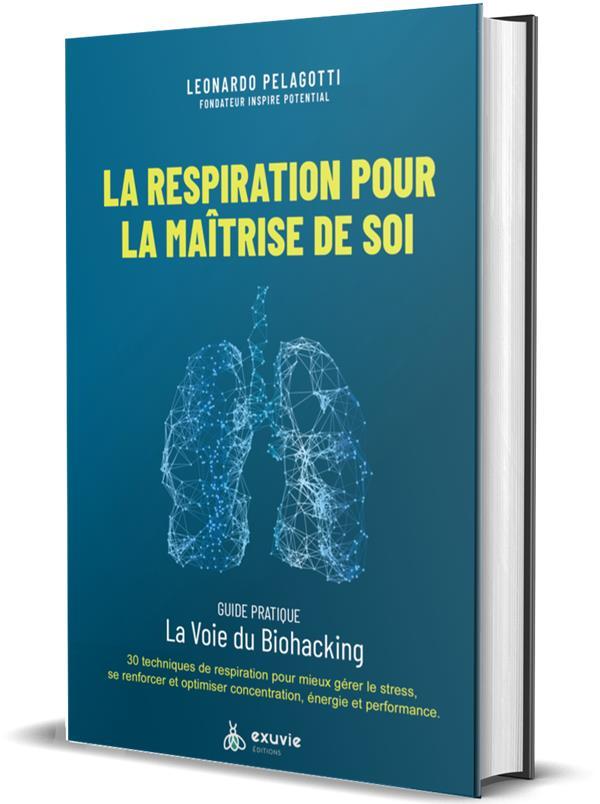LA RESPIRATION POUR LA MAITRISE DE SOI - LA VOIE DU BIOHACKING, 30 TECHNIQUES DE RESPIRATION POUR MI
