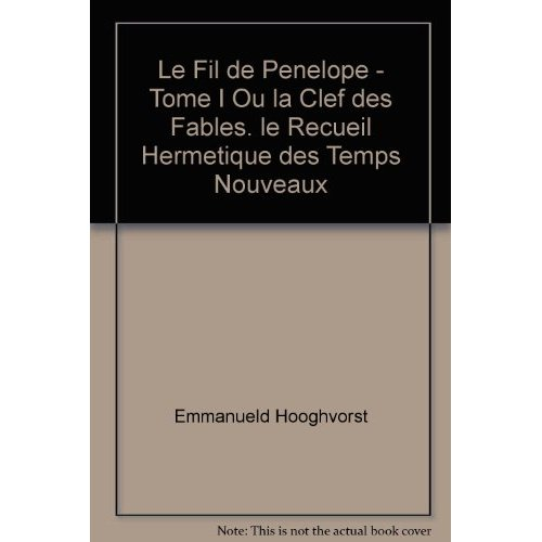 LE FIL DE PENELOPE - TOME I OU LA CLEF DES FABLES. LE RECUEIL HERMETIQUE DES TEMPS NOUVEAUX