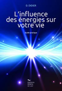 L'INFLUENCE DES ENERGIES SUR VOTRE VIE - GUIDE PRATIQUE