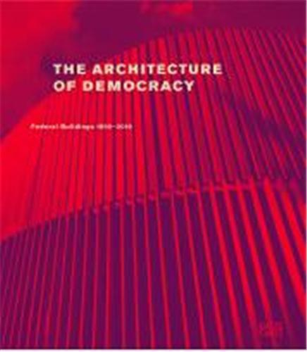 THE ARCHITECTURE OF DEMOCRACY FEDERAL GOVERNMENT BUILDINGS 1990-2010 /ANGLAIS