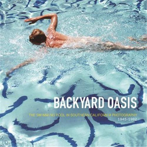 BACKYARD OASIS: THE SWIMMING POOL IN SOUTHERN CALIFORNIA PHOTOGRAPHY 1945-1982 /ANGLAIS