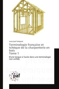 TERMINOLOGIE FRANCAISE ET TCHEQUE DE LA CHARPENTERIE EN BOIS TOME 1