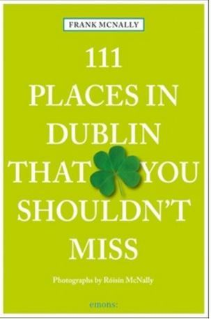 111 PLACES IN DUBLIN THAT YOU SHOULDN'T MISS /ANGLAIS