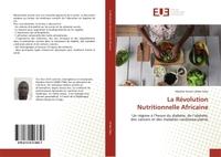 LA REVOLUTION NUTRITIONNELLE AFRICAINE - UN REGIME A L'HEURE DU DIABETE, DE L'OBESITE, DES CANCERS E