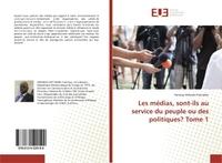 LES MEDIAS, SONT-ILS AU SERVICE DU PEUPLE OU DES POLITIQUES? TOME 1