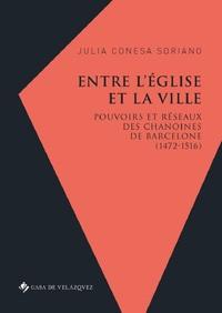 ENTRE L EGLISE ET LA VILLE - POUVOIRS ET RESEAUX DES CHANOINES DE BARCELONE (1472-1516)