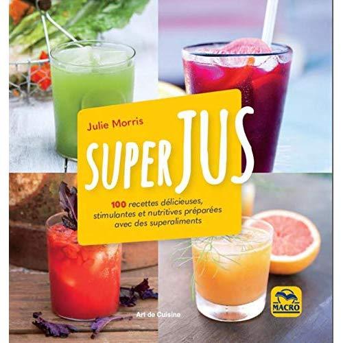 SUPERJUS - 100 RECETTES DELICIEUSES, STIMULENTES ET NUTRITIVES PREPAREES AVEC DES SUPERALIMENTS