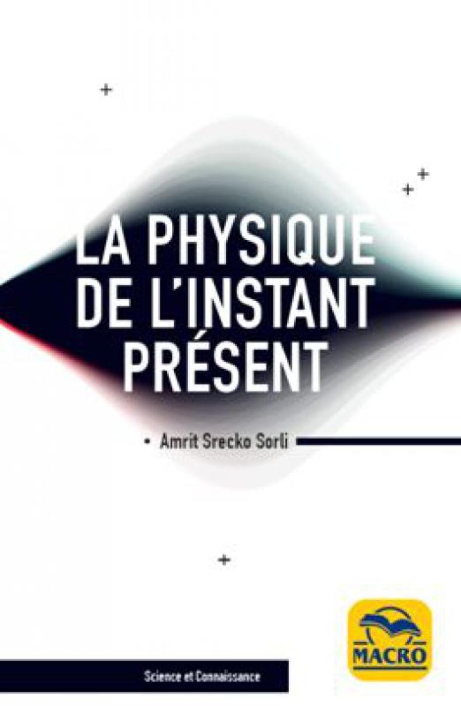 LA PHYSIQUE DE L'INSTANT PRESENT - A' LA DECOUVERTE DE LA VERITABLE NATURE DU TEMPS