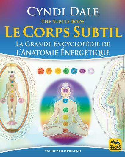 LE CORPS SUBTIL - LA GRANDE ENCYCLOPEDIE DE L'ANATOMIE ENERGETIQUE