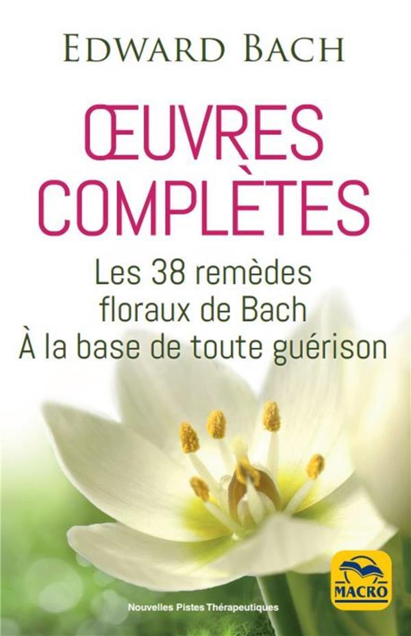 EDWARD BACH : OEUVRES COMPLETES - LES 38 REMEDES FLOREAUX DE BACH A LA BASE DE TOUTE GUERISON