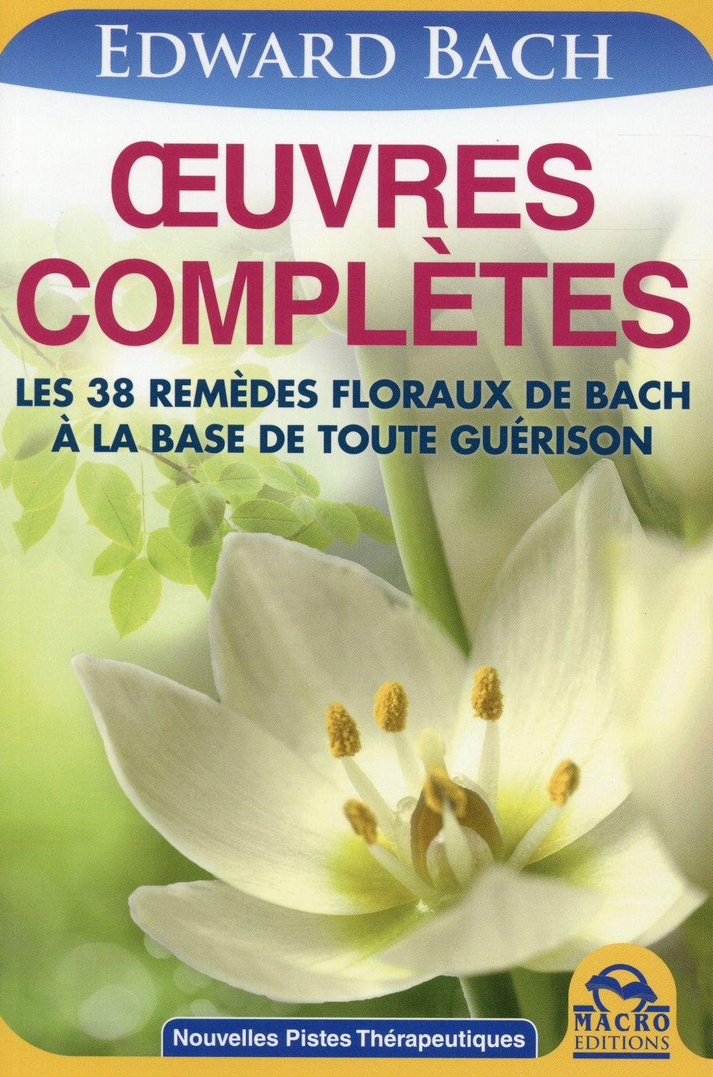 OEUVRES COMPLETES - LES 38 REMEDES FLORAUX DE BACH A LA BASE DE TOUTE GUERISON.