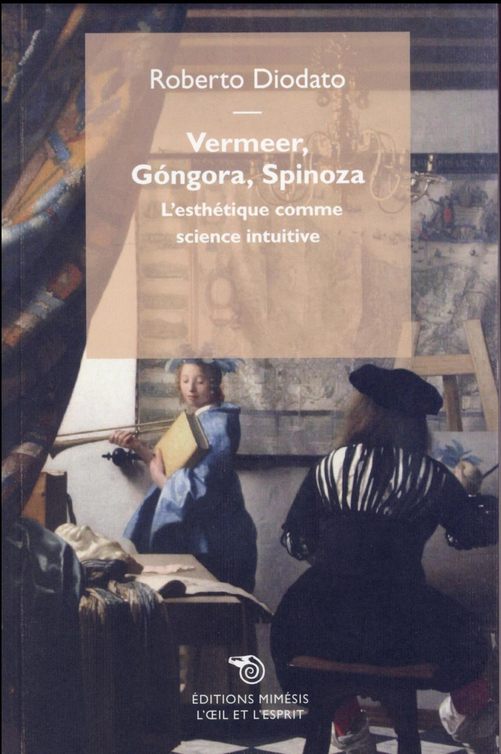 VERMEER, GONGORA, SPINOZA - L ESTHETIQUE COMME SCIENCE INTUITIVE NE