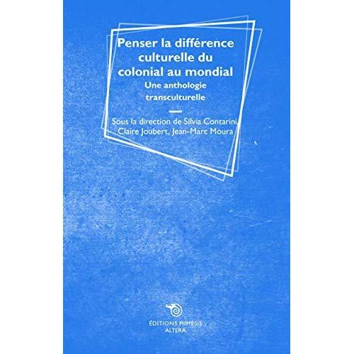 PENSER LA DIFFERENCE CULTURELLE DU COLONIAL AU MONDIAL - UNE ANTHOLOGIE TRANSCULTURELLE