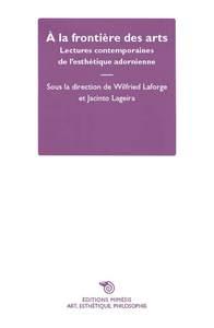 A LA FRONTIERE DES ARTS - LECTURES CONTEMPORAINES DE LA ESTHETIQUE ADORNIENNE