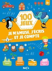100 JEUX - JE M'AMUSE, J'ECRIS ET JE COMPTE 5+
