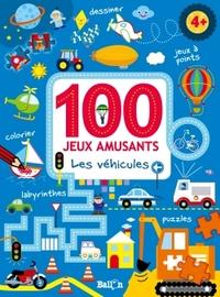 100 JEUX: 100 JEUX AMUSANTS - LES VEHICULES DES 4 ANS