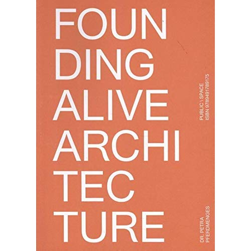 FOUNDING ALIVE ARCHITECTURE. FROM BUIKT SPACE TOT LIVED SPACE