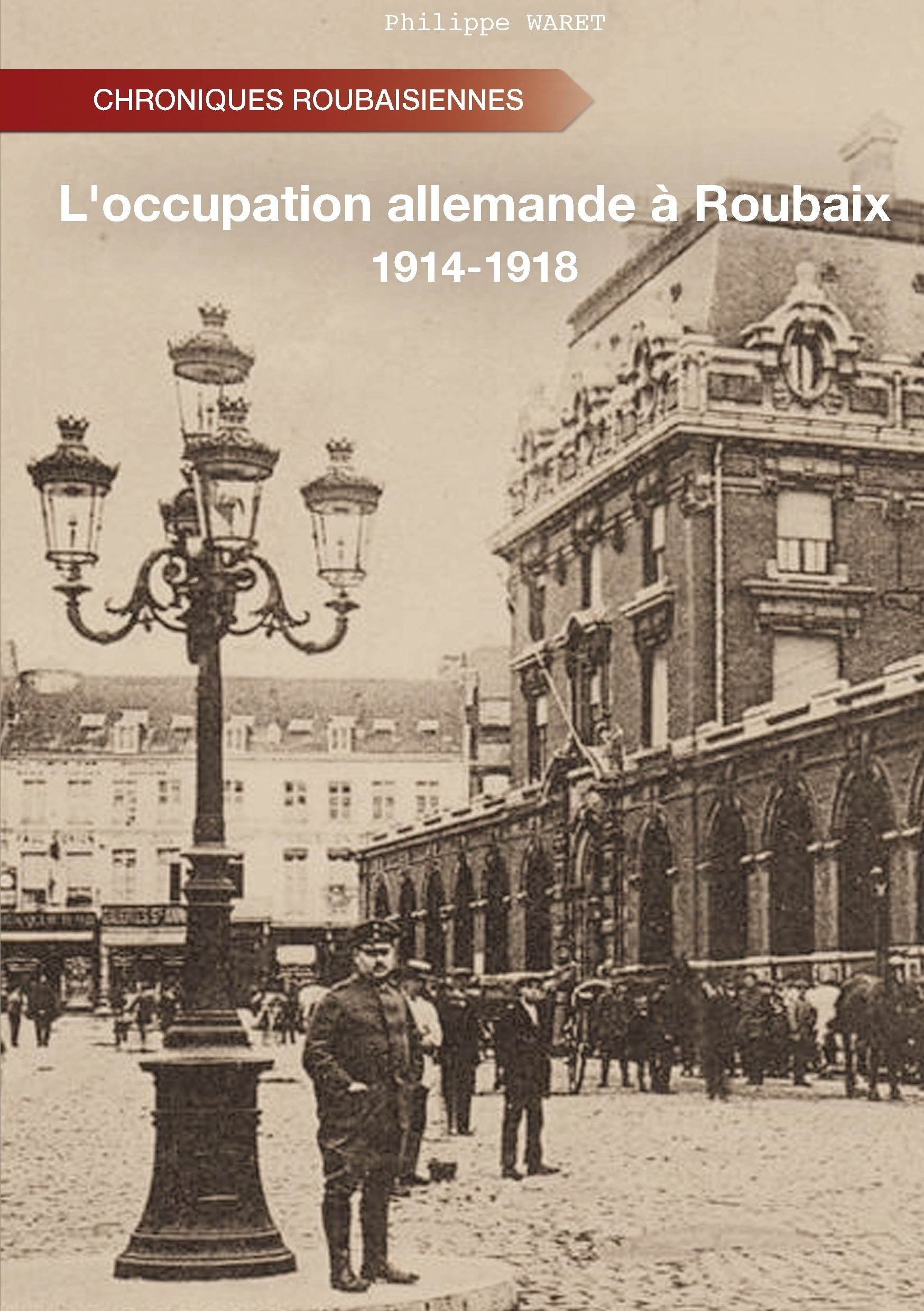 L'OCCUPATION ALLEMANDE A ROUBAIX - 1914-1918