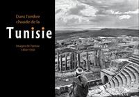DANS L'OMBRE CHAUDE DE LA TUNISIE - IMAGES DE TUNISIE 1850-1950