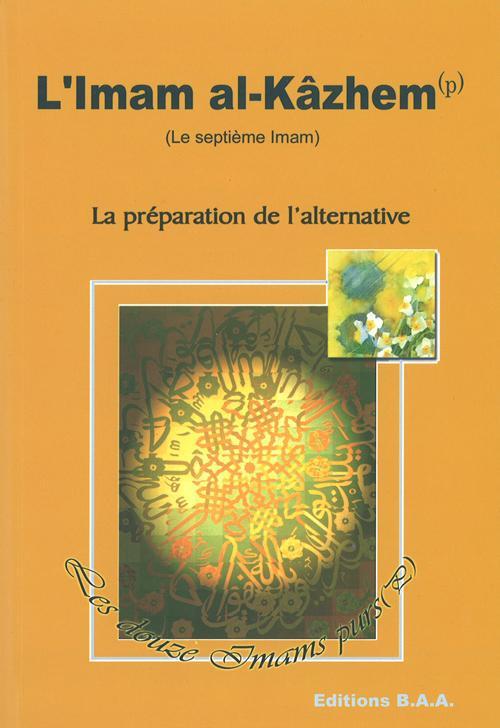SEPTIEME IMAM IMAM AL-KAZHEM (L') : LA PREPARATION DE L'ALTERNATIVE