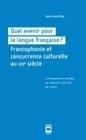 QUEL AVENIR POUR LA LANGUE FRANCAISE ?. FRANCOPHONIE ET CONCURRENCE C ULTURELLE AU 21E SIECLE