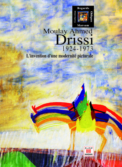 MOULAY AHMED DRISSI (1924-1973) : L INVENTION D UNE MODERNITE PICTURALE