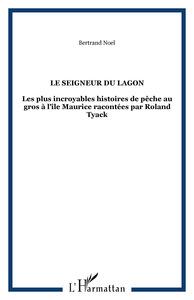LE SEIGNEUR DU LAGON - LES PLUS INCROYABLES HISTOIRES DE PECHE AU GROS A L'ILE MAURICE RACONTEES PAR