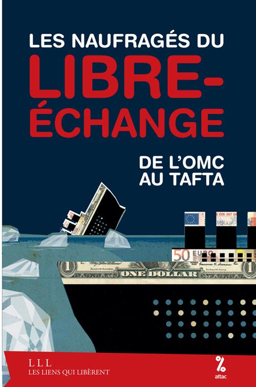 LES NAUFRAGES DU LIBRE-ECHANGE - DE L'OMC AU TAFTA - LES CHAINES DU LIBRE-ECHANGE