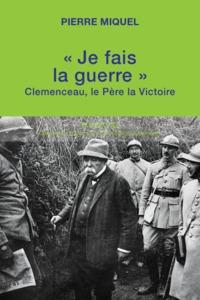 """""""JE FAIS LA GUERRE"""" CLEMENCEAU, LE PERE DE LA VICTOIRE"""
