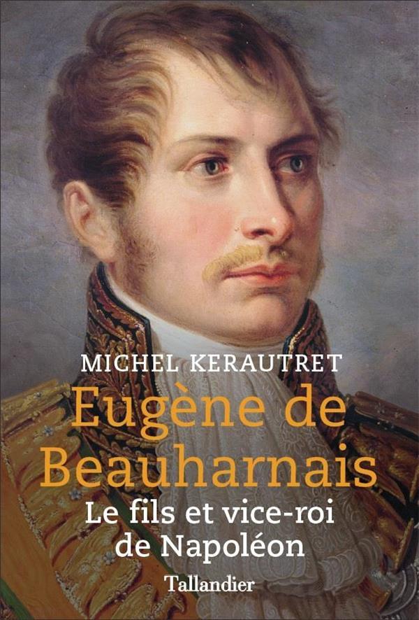 Eugene de beauharnais - fils et vice-roi de napoleon