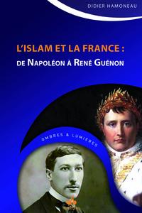 ISLAM ET LA FRANCE (L') : DE NAPOLEON A RENE GUENON