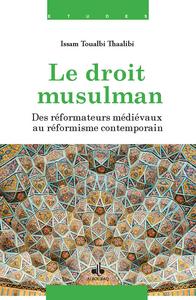 DROIT MUSULMAN (LE) - DES REFORMATEURS MEDIEVAUX AU REFORMISME CONTEMPORAIN