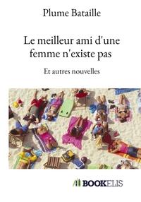LE MEILLEUR AMI D'UNE FEMME N'EXISTE PAS - ET AUTRES NOUVELLES