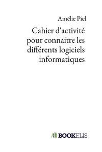 CAHIER D'ACTIVITE POUR CONNAITRE LES DIFFERENTS LOGICIELS INFORMATIQUES