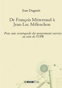 DE FRANCOIS MITTERRAND A JEAN-LUC MELENCHON - POUR UNE AVANT-GARDE DU MOIUVEMENT OUVRIER AU SEIN DE