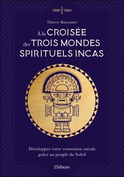 A LA CROISEE DES TROIS MONDES SPIRITUELS INCAS  DEVELOPPEZ VOTRE CONNEXION ASTRALE GRACE AU PEUPLE