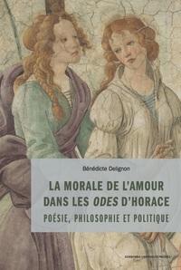 LA MORALE DE L'AMOUR DANS LES ODES D'HORACE - PHILOSOPHIE, POLITIQUE ET POETIQUE