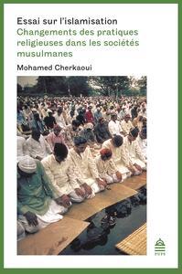 ESSAI SUR L'ISLAMISATION - CHANGEMENTS DES PRATIQUES RELIGIEUSES DANS LES SOCIETES MUSULMANES