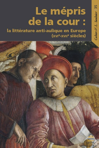 LE MEPRIS DE LA COUR - LA LITTERATURE ANTI-AULIQUE EN EUROPE (16-17E SIECLES)