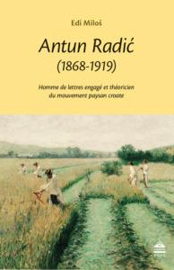 ANTUN RADIC (1868-1919) - HOMME DE LETTRES ENGAGE ET THEORICIEN DU MOUVEMENT PAYSAN CROATE