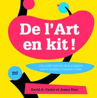 DE L'ART EN KIT. UNE PETITE HISTOIRE DE LA SCULPTURE AVEC 6 MODELES D'ARTISTES A CREER